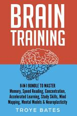 Brain Training  8 in 1 Bundle to Master Memory  Speed Reading  Concentration  Accelerated Learning  Study Skills  Mind Mapping  Mental Models   Neuroplasticity PDF