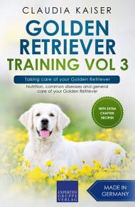 Golden Retriever Training Vol 3     Taking care of your Golden Retriever PDF