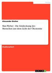 Max Weber - Die Entdeckung des Menschen aus dem Licht der Ökonomie