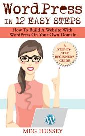 Wordpress in 12 Easy Steps: How to Build Website with WordPress On Your Own Domain, a Step-By-Step Guide for Beginners
