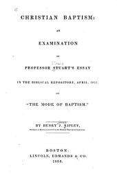 "Christian Baptism: An Examination of Professor Stuart's Essay in the Biblical Repository, April, 1833, on ""The Mode of Baptism"""