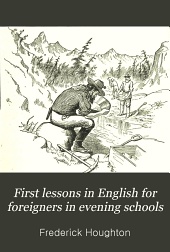 First Lessons in English for Foreigners in Evening Schools: Volume 1