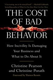 The Cost of Bad Behavior: How Incivility Is Damaging Your Business and What to Do About It
