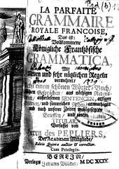 La parfaite grammaire royale françoise: das ist: vollkommene königliche frantzösische Grammatica ; mit neuen und sehr nützlichen Regeln vermehret, nebst einem schönen Wörter-Buch, ... Gesprächen, ... Redens-Arten, ... Sentencen, ... Brieffen und einem Titular