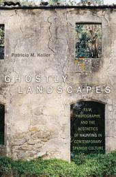Ghostly Landscapes: Film, Photography, and the Aesthetics of Haunting in Contemporary Spanish Culture