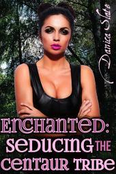 Enchanted: Seducing the Centaur Tribe (Monster Erotica)