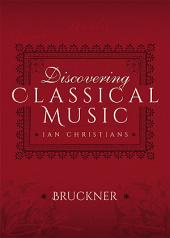 Discovering Classical Music: Bruckner: His Life, The Person, His Music