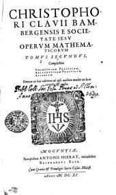 CHRISTOPHORI CLAVII BAMBERGENSIS E SOCIETATE IESV OPERVM MATHEMATICORVM TOMVS SECVNDVS: Complectens GEOMETRIAM PRACTICAM, ARITHMETICAM PRACTICAM, ALGEBRAM : Omnia in hac editione ab ipso auctore multis in locis correcta [et] aucta, Volume 2