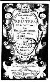 Paraphrase sur les epistres de sainct Paul aux Thessaloniciens, a Timothee, a Tite, a Philemon par Ant. Godeau euesque de Grasse