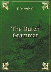 The Dutch grammar: preceded by a sketch of the origin and progress of the Dutch language : embracing a list of the most celebrated Netherlands writers with specimens of some of the Dutch prose authors : to which are added praxes on the Dutch grammar, familiar phrases and dialogues and forms of addresses with English versions : and translating exercises