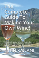 The Complete Guide To Making Your Own Wine!