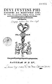 Divi Justini,... Opera, non ita pridem graece edita, nuper vero latine reddita, interprete Sigismundo Gelenio...