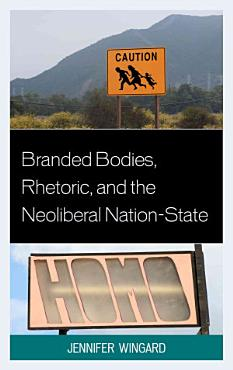 Branded Bodies  Rhetoric  and the Neoliberal Nation state PDF