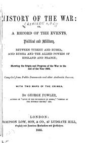 History of the war: or, a record of the events, political and military, between Turkey and Russia, and Russia and the allied powers of England and France, showing the origin and progress of the war to the end of the year 1854 : compiled from public documents and other authentic sources, with two maps of the Crimea