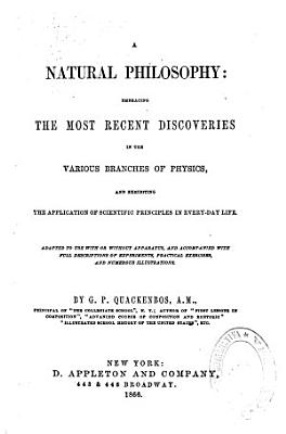 A Natural Philosophy Embracing the Most Recent Discoveries in the Various Branches of Physics  and Exhibiting the Application of Scientific Principles in Every day Life       PDF