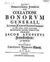 Dissertationem Juridicam De collatione bonorum generali ... respondens Christianus Wilhelmus Schorch