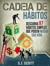 Cadeia De Hábitos: Descubra 97 Hábitos Simples Que Podem Mudar Sua Vida