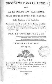 Nicodeme dans la lune, ou la révolution pacifique folie en prose et en trois actes; mêlée d'Ariettes et de Vaudevilles. Représentée pour la première fois à Paris, au théâtre Français, Comique et Lyrique, le 7 novembre 1790 et pour la cinquante-sixième fois, le mardi 27 Septembre 1791. Par le Cousin Jacques