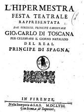 L'Hipermestra festa teatrale rappresentata dal sereniss. principe cardinale Gio. Carlo di Toscana per celebrare il giorno natalizio del real Principe di Spagna