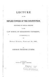 Lecture on the Implied Powers of the Constitution: Delivered by Special Request to the Law School of Georgetown University, in Washington, D.C., on Monday Evening, February 16, 1885