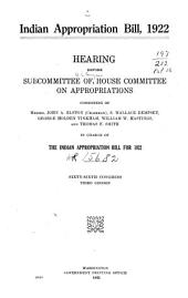 Indian Appropriation Bill, 1922: Hearing[s] Before Subcommittee of House Committee on Appropriations, Consisting of Messrs. John A. Elston (chairman), S. Wallace Dempsey, George Holden Tinkham, William W. Hastings, and Thomas F. Smith in Charge of the Indian Appropriation Bill for 1922. Sixty-sixth Congress, Third Session