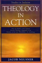 Theology in Action: How the Rabbis of the Talmud Present Theology (aggadah) in the Medium of the Law (halakhah) : an Anthology
