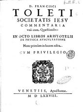 D. Francisci Toleti ... Commentaria vnà cum questionibus in octos libros Aristotelis De physica auscultatione