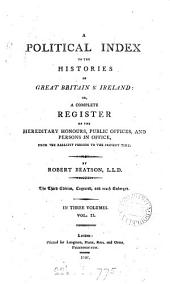 A political index to the histories of Great Britain & Ireland, or, a complete register of the hereditary honours, public offices, and persons in office: from the earliest periods to the present time