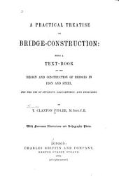 A Practical Treatise on Bridge-construction: Being a Text-book on the Design and Construction of Bridges in Iron and Steel. ...