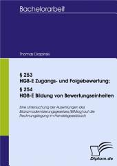§253 HGB-E Zugangs- und Folgebewertung; §254 HGB-E Bildung von Bewertungseinheiten: Eine Untersuchung der Auswirkungen des Bilanzmodernisierungsgesetzes (BilMog) auf die Rechnungslegung im Handelsgesetzbuch