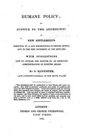 Humane Policy: Or, Justice to the Aborigines of New Settlements Essential to a Due Expenditure of British Money, and to the Best Interests of the Settlers. With Suggestions how to Civilise the Natives by an Improved Administration of Existing Means