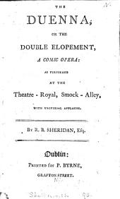 The Duenna, Or the Double Elopement: A Comic Opera: as Performed at the Theatre-Royal, Smock-Alley, with Universal Applause. By R. B. Sheridan, Esq