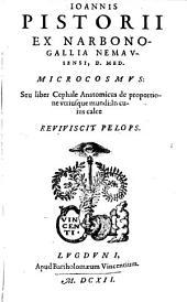 Ioannis Pistorii Ex Narbono-Gallia Nemavsensi, D. Med. Microcosmvs: Seu liber Cephale Anatomicus de proportione vtriusque mundi: In cuius calce Reviviscit Pelops