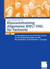 """Klausurentraining Allgemeine BWL/ VWL für Fachwirte: 12 Übungsklausuren basierend auf Themen aus den Originalprüfungen der IHK - Mit ausführlich """"kommentierten"""" Lösungen"""