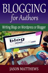 Blogging for Authors: Writing Blogs on Wordpress or Blogger