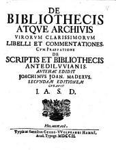 De bibliothecis atque archivis virorum clarissimorum libelli et commentationes: cum praefatione de scriptis et bibliothecis antediluvianis