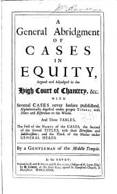 A General Abridgment of Cases in Equity Argued and Adjudged in the High Court of Chancery, &c. [1667-1744] with Several Cases Never Before Published, Alphabetically Digested Under Proper Titles: With Notes and References to the Whole. And Three Tables, the First of the Names of the Cases, the Second of the Several Titles, with Their Divisions and Subdivisions; and the Third, of the Matter Under General Heads. By a Gentleman of the Middle Temple