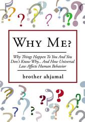 """Why Me?: """"Why Things Happen To You And You Don't Know Why... And (How """"Universal Law' Affects 'Human Behavior"""")"""