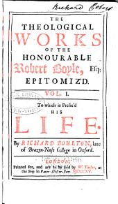 The Theological Works of the Honourable Robert Boyle, Esq; Epitomiz'd: In Three Volumes. ..., Volume 1