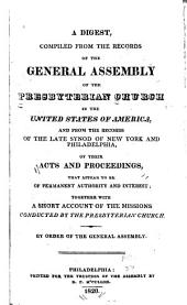 A Digest, Compiled from the Records of the General Assembly of the Presbyterian Church in the United States of America: And from the Records of the Late Synod of New York and Philadelphia, of Their Acts and Proceedings, that Appear to be of Permanent Authority and Interest; Together with a Short Account of the Missions Conducted by the Presbyterian Church