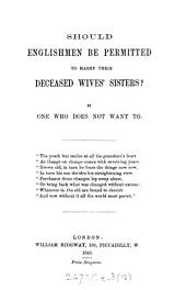 Should Englishmen be permitted to marry their deceased wives' sisters? By one who does not want to: Volume 12
