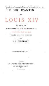 Le duc d'Antin et Louis XIV: rapports sur l'administration des batiments, annotés par le Roi