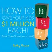 How to Give Your Kids $1Million Each!: (And It Won't Cost You a Cent)