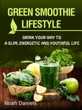 Green Smoothie Lifestyle: Drink Your Way To A Slim, Energetic & Youthful Life