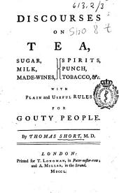 Discourses on Tea, Sugar, Milk, Made-wines, Spirits, Punch, Tobacco, &c: With Plain and Useful Rules for Gouty People