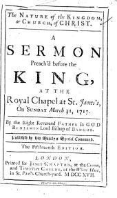 The Nature of the Kingdom, Or Church, of Christ: A Sermon Preach'd Before the King, at the Royal Chapel at St. James's, on Sunday March 31, 1717
