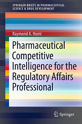 Pharmaceutical Competitive Intelligence for the Regulatory Affairs Professional PDF