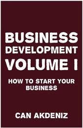 Business Development Volume I: How to Start Your Business