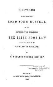 Letters to the Right Hon. Lord John Russell, on the Expediency of Enlarging the Irish Poor-law to the Full Extent of the Poor-law of England