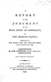 A report of the judgment of the High Court of Admiralty, on the Swedish convoy; pronounced by ... Sir William Scott, on the eleventh June 1799. By Chr. Robinson ... The second edition